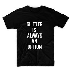 Glitter Is Always An Option Unisex Graphic Tshirt, Adult Tshirt, Graphic Tshirt For Men & Women by FASHIONY on Etsy https://www.etsy.com/listing/236324316/glitter-is-always-an-option-unisex