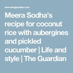 Meera Sodha's recipe for coconut rice with aubergines and pickled cucumber | Life and style | The Guardian