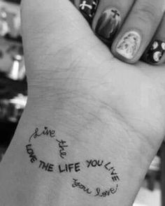 Live the life you love. Love the life you live...this is the tattoo that I'm getting when I turn 17..but its going to be on my hip
