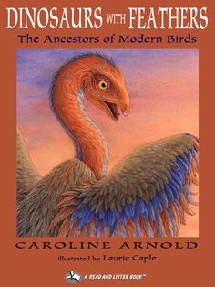 Dinosaurs with Feathers In this comprehensive and impeccably researched book, Caroline Arnold explores a growing body of fossil evidence that suggests that dinosaurs were the ancient ancestors of birds. Recent findings—of dinosaurs with feathers—that have finally cemented the bird-dinosaur connection. Illustrated with detailed watercolors, this book presents new and old evidence of how these ancient creatures are related to modern birds.
