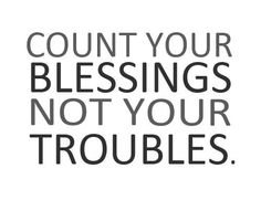 count your blessings not your troubles.