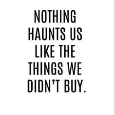 Nothing haunts you like clothes you didn't buy. | 24 Signs You Are A Full Blown Shopaholic
