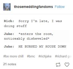 Rock set a fire and he burned down the house WHOAAAAAAAAAAAAH<<<did I say Rock? I meant Rich, sorry guys, that was just my au-to-correct. ALWAYS BE AWARE OF AUTOCORRECT!!!!