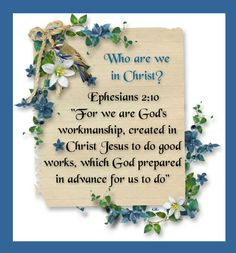 """Who are we in Christ?  Ephesians 2:10 """"For we are God's workmanship, created in Christ Jesus to do good works, which God prepared in advance for us to do"""""""