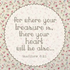 where your treasure is, your heart will be also  (Harry Potter & Deathly Hallows)