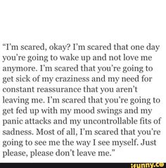 "Picture memes 2 comments — iFunny ""I'm scared, okay? I'm scared that one day you're going to wake up and not love me anymore. I'm scared that you're going to get sick of my craziness and my need for constant reassurance that you aren't leaving m Scared To Love Quotes, Dont Leave Me Quotes, You Left Me Quotes, Losing You Quotes, Real Quotes, Scared To Lose You, Fed Up Quotes, Afraid Of Losing You, Quotes About Being Scared"