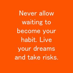 Never allow waiting to become your habit. Live your dreams and take risks. Life is happening now!