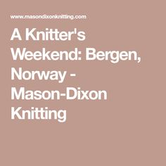 A Knitter's Weekend: Bergen, Norway - Mason-Dixon Knitting