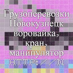 Грузоперевозки Новокузнецк - воровайка, кран, манипулятор http://novokuznetsk.kran.tel
