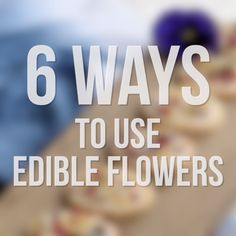 6 Ways to Use Edible Flowers