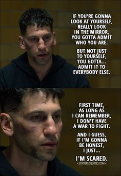 Quote from The Punisher 1x13 │  Frank Castle: If you're gonna look at yourself, really look in the mirror, you gotta... yeah, you gotta admit who you are. But not just to yourself, you gotta... admit it to everybody else. First time, as long as I can remember, I don't have a war to fight. And I guess, if I'm gonna be honest, I just... I'm scared. │ #ThePunisher #FrankCastle #Quotes