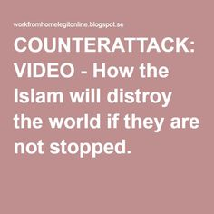 COUNTERATTACK: VIDEO - How the Islam will distroy the world if they are not stopped.