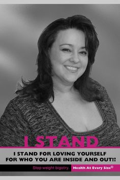 """I STAND for loving yourself for who you are inside and out!! Stop Weight Bigotry   Health At Every Size (R) * Part of Marilyn Wann's Awesome """"I Stand"""" campaign. (size acceptance, size activist, size activism, love your curves)"""