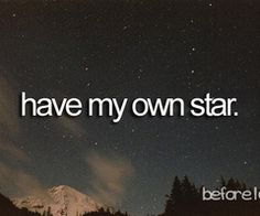 When I find the person I'm gonna marry, he better name a star after me or I will divorce him. lol