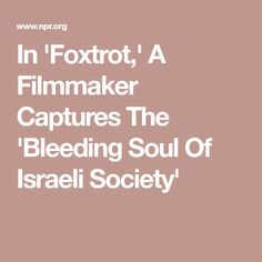 In 'Foxtrot,' A Filmmaker Captures The 'Bleeding Soul Of Israeli Society'