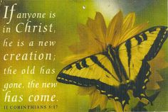 Therefore, if anyone is in Christ, he is a new creation; the old has gone, the new has come!  2 Corinthians 5:17