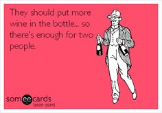They should put more wine in the bottle...so there's enough for two people.