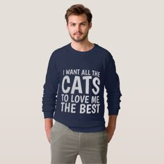 I WANT ALL THE CATS LOVE ME THE BEST funny Cat Sweatshirt - cyo diy customize unique design gift idea