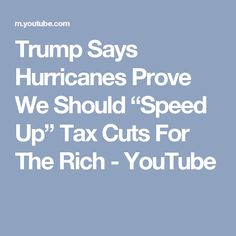 """Trump Says Hurricanes Prove We Should """"Speed Up"""" Tax Cuts For The Rich - YouTube"""