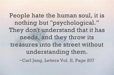 """People hate the human soul, it is nothing but """"psychological."""" They don't understand that it has needs, and they throw its treasures into the street without understanding them. ~Carl Jung, Letters Vol. II, Pages Psychology Programs, Psychology Quotes, Spiritual Enlightenment, Spirituality, Spiritual Wisdom, Affirmations, Carl Jung Quotes, Humanistic Psychology, Human Soul"""