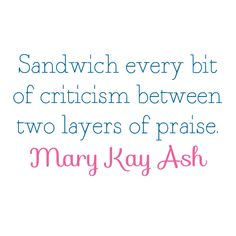 Sandwich every bit of criticism between two layers of praise. - Mary Kay Ash I try to make a habit of doing so