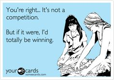 You're right... It's not a competition. But if it were, I'd totally be winning.