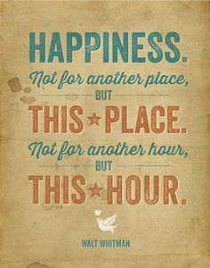 HAPPINESS.  Not For Another Place, but This Place. Not for Another Hour, but This Hour. ~Walt Whitman