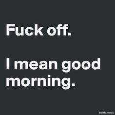 M O N D A Y!!!! Fuck me! I mean good moaning? :) pr..