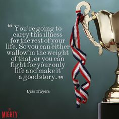 "Quote from Lyss Trayers that says, ""You're going to carry this illness for the rest of your life. So you can either wallow in the weight of that, or you can fight for your only life and make it a good story."""