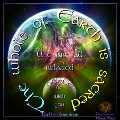 The Whole of Earth is Sacred. We are all Related. Peace be with you.