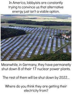 In America, lobbyists are constantly trying to convince us that alternative energy just isn't a viable option. Meanwhile, in Germany, they have permanently shut down 8 of their 17 nuclear power plants. The rest of them will be shut down by 2022... Where do you think they are getting their electricity from?