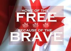 Canada Home of the free because of the brave!