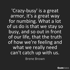 Crazy busy is a way to not engage or feel the emotions that are actually trying to tell us the correct path to take.