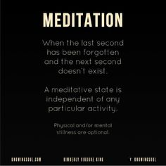 When the last second has been forgotten and the next second doesn't exist. A meditative state is independent of any particular activity. Physical and/or mentalstillness are optional. What Is Meditation, Chakra Meditation, Personal Goal Setting, Spirit Soul, Relaxing Yoga, My Dream Came True, Inner Peace, Peace Of Mind, Live Life
