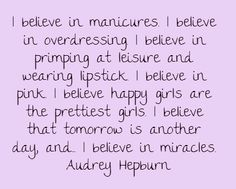 I believe in manicures. I believe in overdressing. I believe...