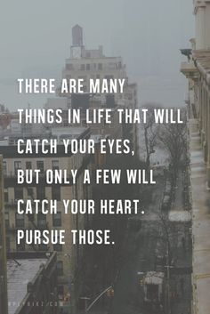 There are many things in life that will catch your eyes, but only a few will catch your heart. Pursue those.