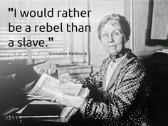 Emmeline Pankhurst quote: I would rather be a rebel than a slave. Link to biography: http://www.bbc.co.uk/history/historic_figures/pankhurst_emmeline.shtml