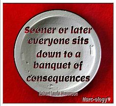 Karma: Sooner or Later, everyone sits down to a Banquet of their own Consequences, and Eats their own Words, and I will Set the Table :-) :-)