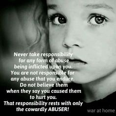 Never take responsibility for any form of abuse being inflicted upon you. You are not responsible for any abuse that you endure. Do not believe them when they say you caused them to hurt you. That responsibility rests with only the cowardly abuser!