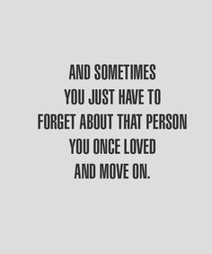 And sometimes you just have to forget about that person you once loved and move on