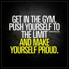 """""""Get in the gym, push yourself to the limit and make yourself proud."""" - #makeyourselfproud #everyday"""