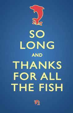 So long and thanks for all the fish (Hitchhiker's)