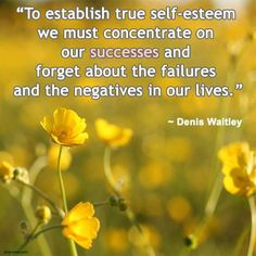 """""""To establish true self-esteem we must concentrate on our successes and forget about the failures and the negatives in our lives."""" ~ Denis Waitley"""
