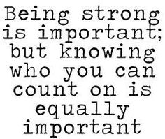 Being strong is important but knowing who you can count on is equally important.