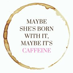 Maybe she's born with it, maybe it's caffeine.