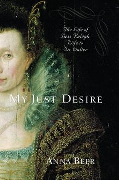 """""""My Just Desire: The Life of Bess Ralegh, Wife to Sir Walter"""" by Anna Beer is the definitive bio of Bess Throckmorton-Ralegh. Bess was by all accounts smart, talented & beloved by Queen Elizabeth, yet she gave up a promising career at court to spend her life w/the charismatic Walter Ralegh. Bess & Walter fell madly in love, & her pregnancy & their secret marriage earned them the Queen's unbridled wrath. This book delves considerably into their marriage after the scandal, and Ralegh's tragic…"""