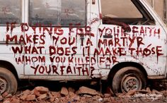 If dying for your faith makes you a marthyr, what does it make those whom you killed for your faith?