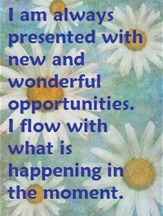 I am always presented with new and wonderful opportunities. I flow with what is happening in the moment. ~Louise Hay