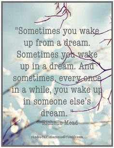"""Sometimes+you+wake+up+from+a+dream.+Sometimes+you+wake+up+in+a+dream.+And+sometimes,+every+once+in+a+while,++you+wake+up+in+someone+else's+dream.+""+—+Richelle+Mead"