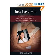Just Love Her: A Mother's Journey of Healing Through Her Daughter's Drug Addiction, by Trina Hayes